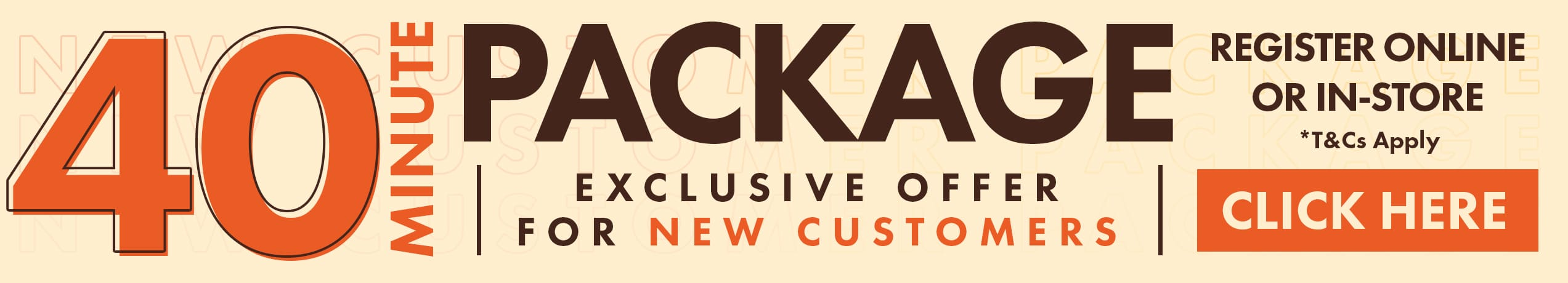 40 Minutes Package exclusive to new customers, register online or in-store
